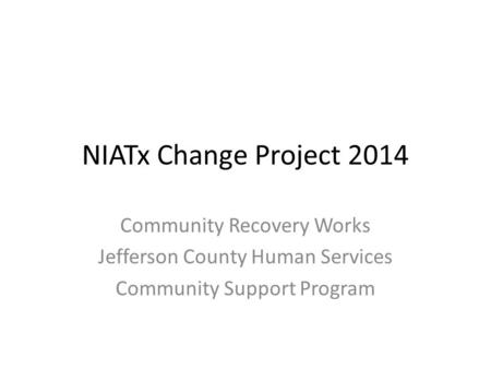NIATx Change Project 2014 Community Recovery Works Jefferson County Human Services Community Support Program.
