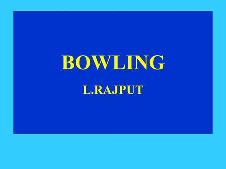 BOWLING L.RAJPUT. BOWLING BOWLERS WIN MATCHES LEARN TO BOWL KEY POINTS *Concentration *Focus on line & length *Alignment Keep the arms close to the body.
