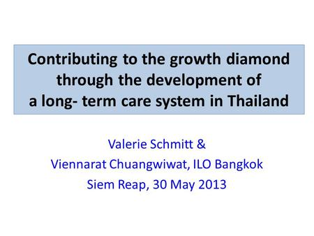 Contributing to the growth diamond through the development of a long- term care system in Thailand Valerie Schmitt & Viennarat Chuangwiwat, ILO Bangkok.