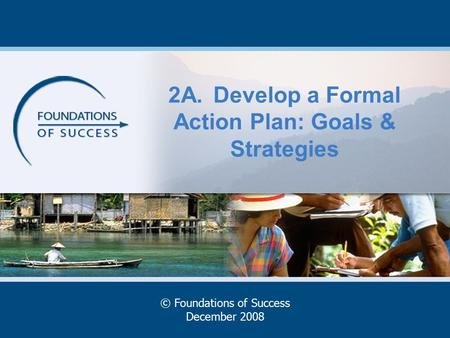 2A.Develop a Formal Action Plan: Goals & Strategies © Foundations of Success December 2008.