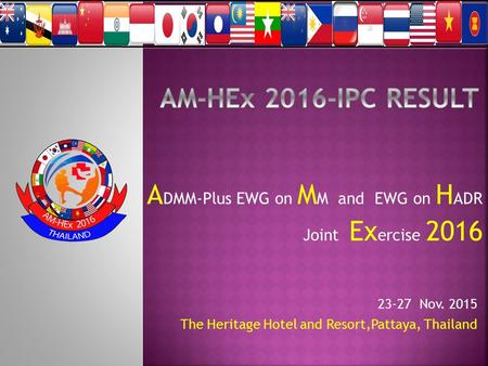 A DMM-Plus EWG on M M and EWG on H ADR Joint Ex ercise 2016 23-27 Nov. 2015 The Heritage Hotel and Resort,Pattaya, Thailand.