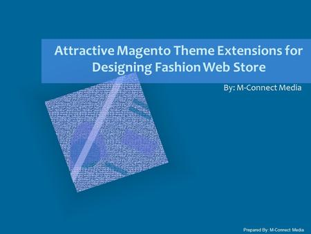 Attractive Magento Theme Extensions for Designing Fashion Web Store By: M-Connect Media Prepared By: M-Connect Media.