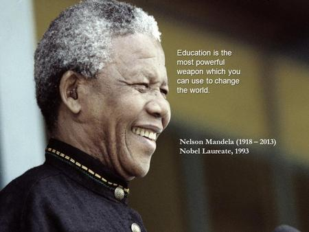 Education is the most powerful weapon which you can use to change the world. Nelson Mandela (1918 – 2013) Nobel Laureate, 1993.
