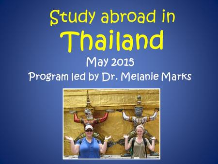 Study abroad in Thailand May 2015 Program led by Dr. Melanie Marks.