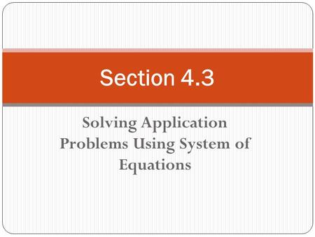 Solving Application Problems Using System of Equations Section 4.3.