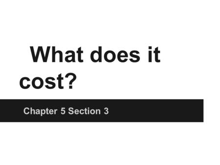 What does it cost? Chapter 5 Section 3. Tiger T-shirt Company You can sell T-shirts for $15 Demand ensures you will sell out How many people should you.