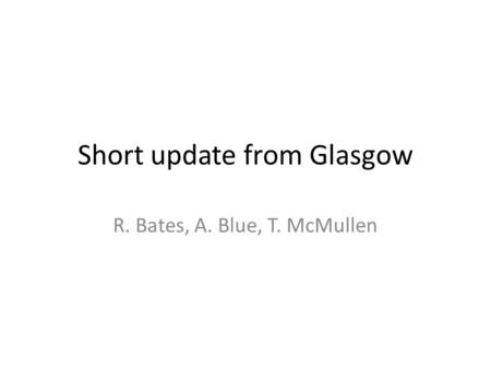 Short update from Glasgow R. Bates, A. Blue, T. McMullen.