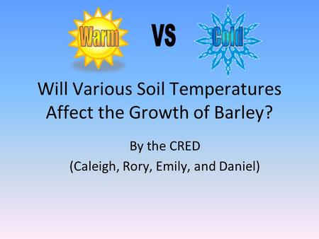Will Various Soil Temperatures Affect the Growth of Barley? By the CRED (Caleigh, Rory, Emily, and Daniel)