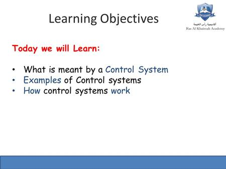 Learning Objectives Today we will Learn: What is meant by a Control System Examples of Control systems How control systems work.