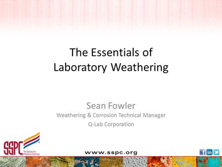 The Essentials of Laboratory Weathering Sean Fowler Weathering & Corrosion Technical Manager Q-Lab Corporation.