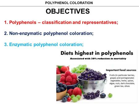 OBJECTIVES 1. Polyphenols – classification and representatives; 2. Non-enzymatic polyphenol coloration; 3. Enzymatic polyphenol coloration; POLYPHENOL.