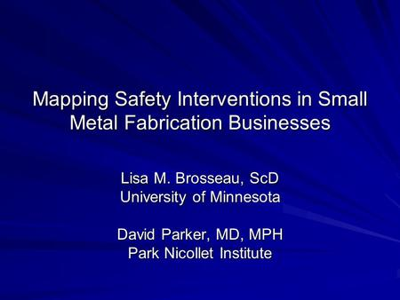 Mapping Safety Interventions in Small Metal Fabrication Businesses Lisa M. Brosseau, ScD University of Minnesota David Parker, MD, MPH Park Nicollet Institute.