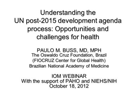 Understanding the UN post-2015 development agenda process: Opportunities and challenges for health PAULO M. BUSS, MD, MPH The Oswaldo Cruz Foundation,