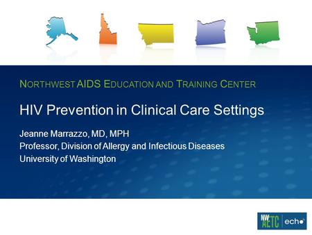 N ORTHWEST AIDS E DUCATION AND T RAINING C ENTER HIV Prevention in Clinical Care Settings Jeanne Marrazzo, MD, MPH Professor, Division of Allergy and Infectious.
