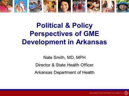 Political & Policy Perspectives of GME Development in Arkansas Nate Smith, MD, MPH Director & State Health Officer Arkansas Department of Health.