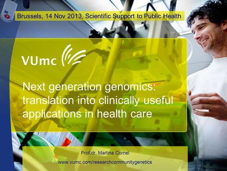 Next generation genomics: translation into clinically useful applications in health care Prof.dr. Martina Cornel www.vumc.com/researchcommunitygenetics.