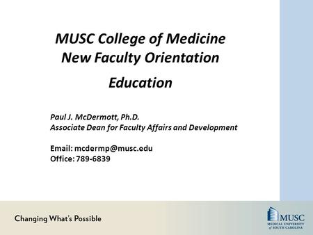 MUSC College of Medicine New Faculty Orientation Education Paul J. McDermott, Ph.D. Associate Dean for Faculty Affairs and Development