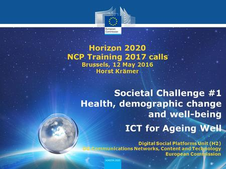 Horizon 2020 - societal challenge 1 Societal Challenge #1 Health, demographic change and well-being ICT for Ageing Well Horizon 2020 NCP Training 2017.