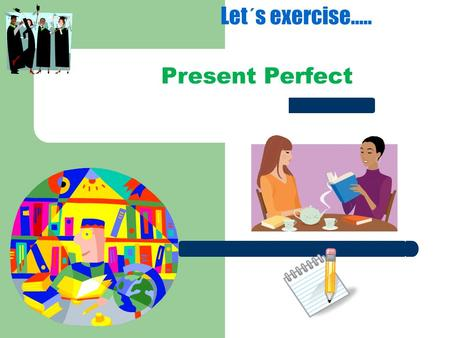 Present Perfect Let´s exercise...... Present Perfect Experiences Verb Tense used to discuss experiences in the past and completed events and actions up.