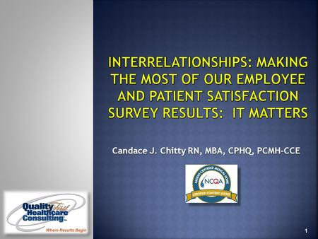 1 Candace J. Chitty RN, MBA, CPHQ, PCMH-CCE. At the end of this webinar participants will be able to: 1. Understand the relationship between employee.