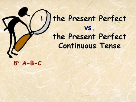 The Present Perfect the Present Perfect Continuous Tense the Present Perfect vs. the Present Perfect Continuous Tense 8° A-B-C.