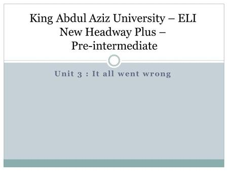 Unit 3 : It all went wrong King Abdul Aziz University – ELI New Headway Plus – Pre-intermediate.