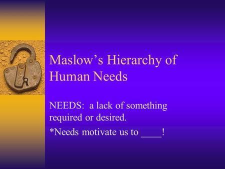 Maslow's Hierarchy of Human Needs NEEDS: a lack of something required or desired. *Needs motivate us to ____!