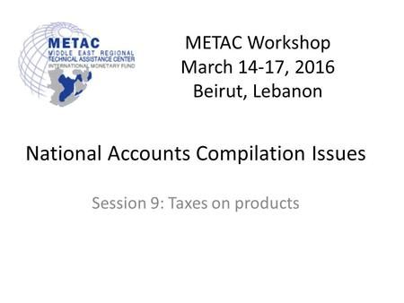 METAC Workshop March 14-17, 2016 Beirut, Lebanon National Accounts Compilation Issues Session 9: Taxes on products.