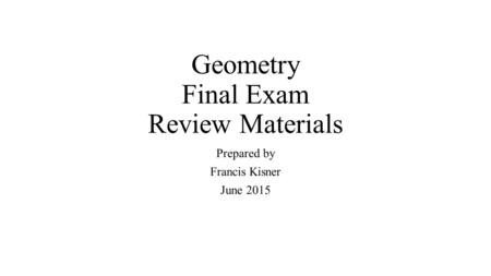 Geometry Final Exam Review Materials Prepared by Francis Kisner June 2015.