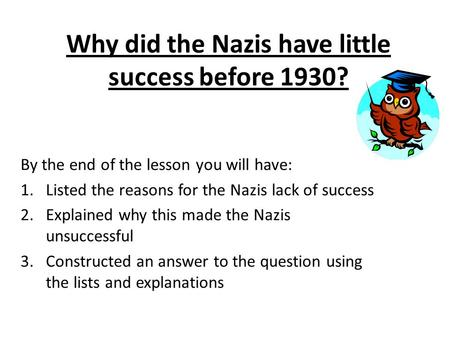 Why did the Nazis have little success before 1930? By the end of the lesson you will have: 1.Listed the reasons for the Nazis lack of success 2.Explained.