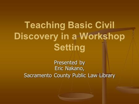 Teaching Basic Civil Discovery in a Workshop Setting Presented by Eric Nakano, Sacramento County Public Law Library.