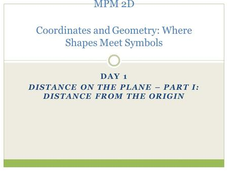 DAY 1 DISTANCE ON THE PLANE – PART I: DISTANCE FROM THE ORIGIN MPM 2D Coordinates and Geometry: Where Shapes Meet Symbols.