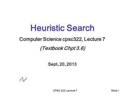 CPSC 322, Lecture 7Slide 1 Heuristic Search Computer Science cpsc322, Lecture 7 (Textbook Chpt 3.6) Sept, 20, 2013.