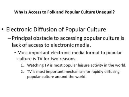 Why Is Access to Folk and Popular Culture Unequal? Electronic Diffusion of Popular Culture – Principal obstacle to accessing popular culture is lack of.
