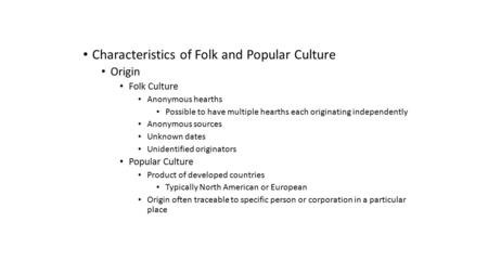 Characteristics of Folk and Popular Culture Origin Folk Culture Anonymous hearths Possible to have multiple hearths each originating independently Anonymous.