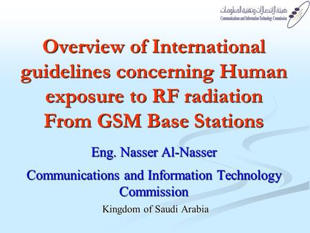 Overview of International guidelines concerning Human exposure to RF radiation From GSM Base Stations Eng. Nasser Al-Nasser Communications and Information.