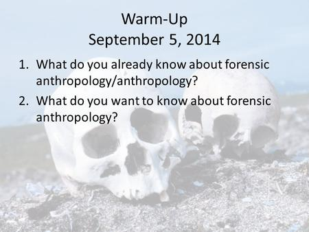 Warm-Up September 5, 2014 1.What do you already know about forensic anthropology/anthropology? 2.What do you want to know about forensic anthropology?