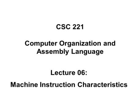 CSC 221 Computer Organization and Assembly Language Lecture 06: Machine Instruction Characteristics.