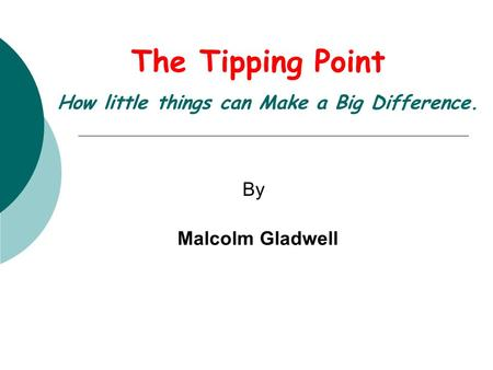The Tipping Point How little things can Make a Big Difference. By Malcolm Gladwell.