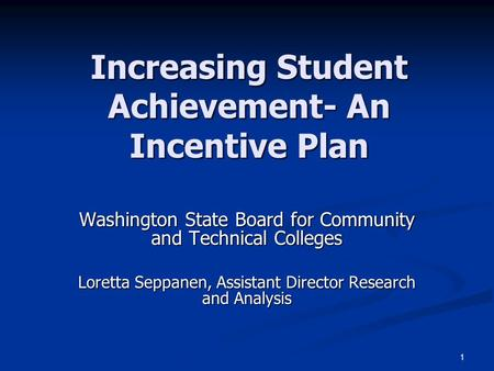1 Increasing Student Achievement- An Incentive Plan Washington State Board for Community and Technical Colleges Loretta Seppanen, Assistant Director Research.