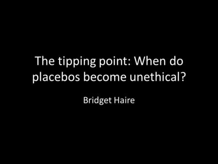 The tipping point: When do placebos become unethical? Bridget Haire.