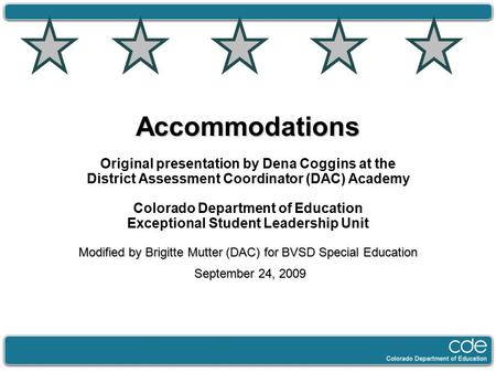 Accommodations Original presentation by Dena Coggins at the District Assessment Coordinator (DAC) Academy Colorado Department of Education Exceptional.