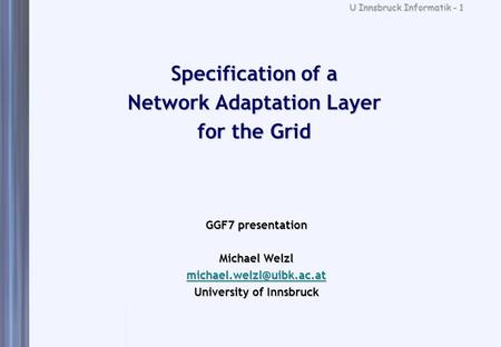 U Innsbruck Informatik - 1 Specification of a Network Adaptation Layer for the Grid GGF7 presentation Michael Welzl University.