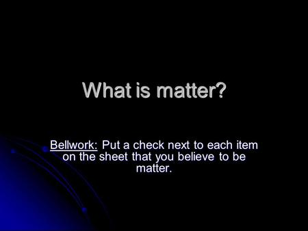 What is matter? Bellwork: Put a check next to each item on the sheet that you believe to be matter.