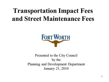 1 Transportation Impact Fees and Street Maintenance Fees Presented to the City Council by the Planning and Development Department January 21, 2010.