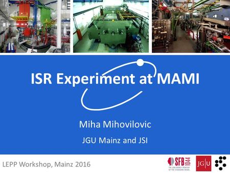 ISR Experiment at MAMI Miha Mihovilovic JGU Mainz and JSI LEPP Workshop, Mainz 2016.