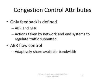 Congestion Control Attributes Only feedback is defined – ABR and GFR – Actions taken by network and end systems to regulate traffic submitted ABR flow.