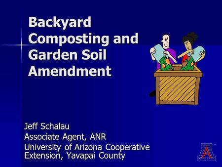 Backyard Composting and Garden Soil Amendment Jeff Schalau Associate Agent, ANR University of Arizona Cooperative Extension, Yavapai County.