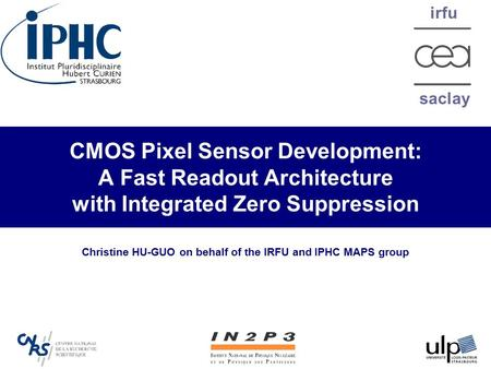 Irfu saclay CMOS Pixel Sensor Development: A Fast Readout Architecture with Integrated Zero Suppression Christine HU-GUO on behalf of the IRFU and IPHC.