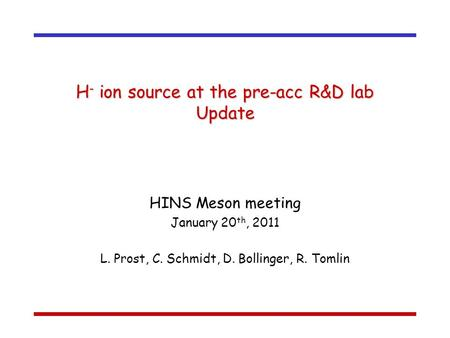 H - ion source at the pre-acc R&D lab Update HINS Meson meeting January 20 th, 2011 L. Prost, C. Schmidt, D. Bollinger, R. Tomlin.